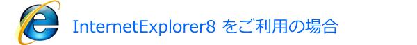 InternetExplorer8 をご利用の場合