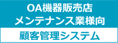 OA機器販売・メンテナンス業店様向け顧客管理システム